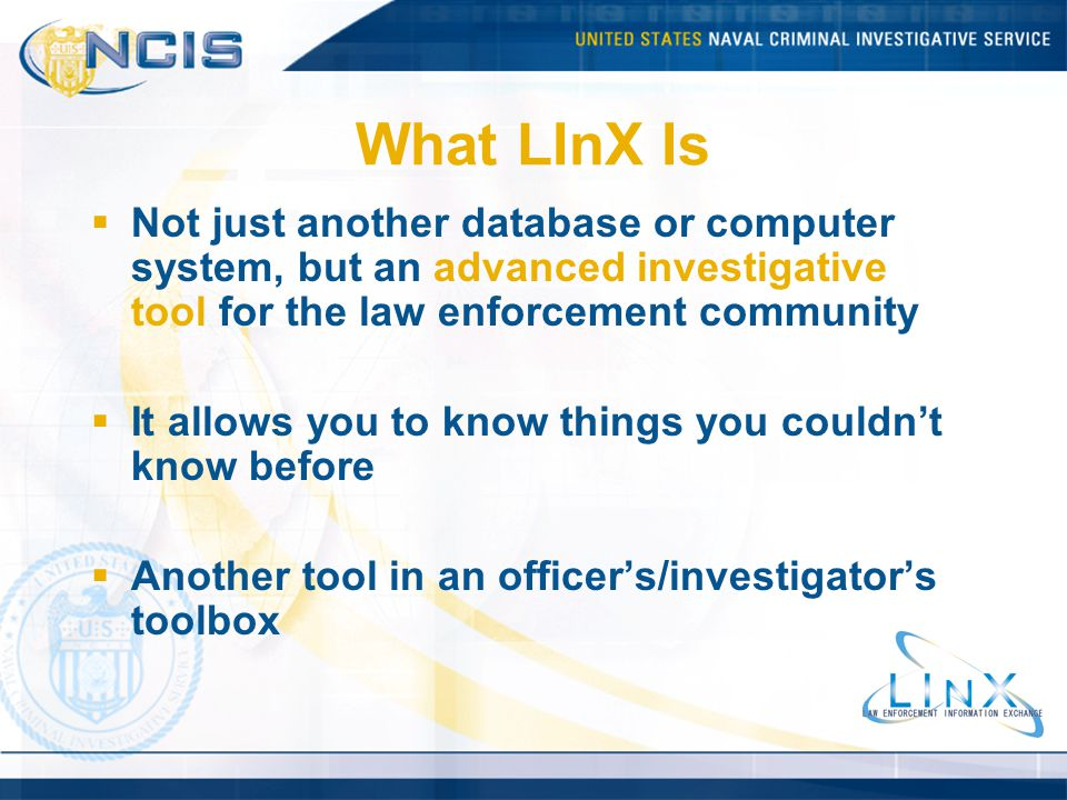What LInX Is Not just another database or computer system, but an advanced investigative tool for the law enforcement community.