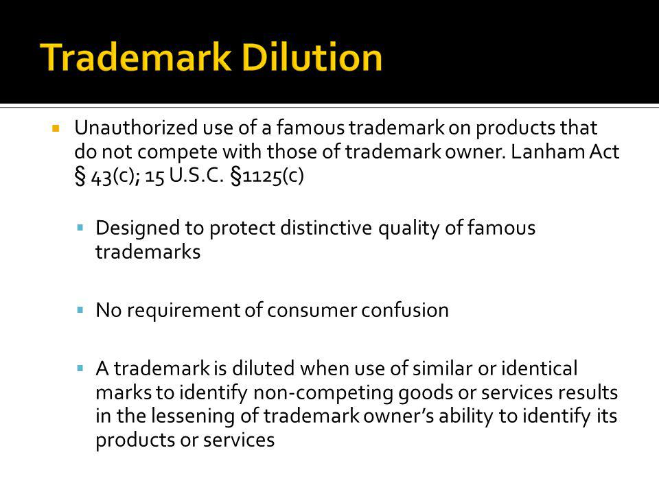 Unauthorized use of a famous trademark on products that do not compete with those of trademark owner. Lanham Act § 43(c); 15 U.S.C. §1125(c)
