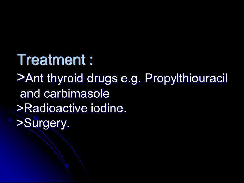 Treatment : >Ant thyroid drugs e. g