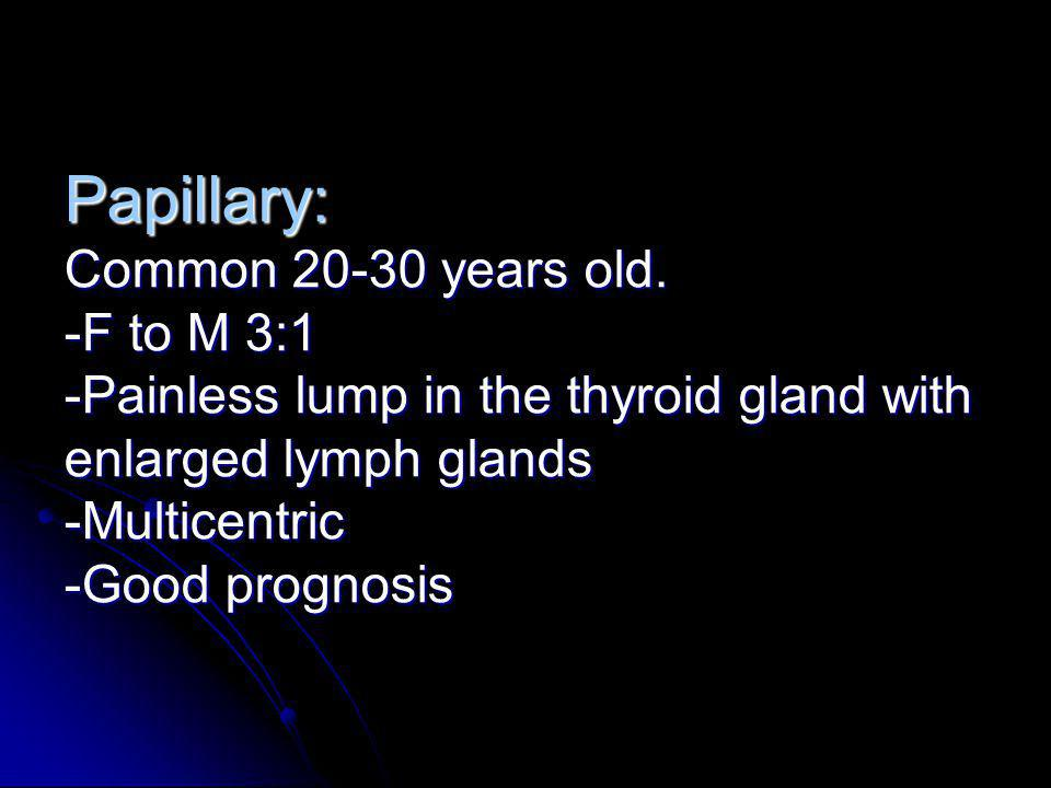 Papillary: Common 20-30 years old