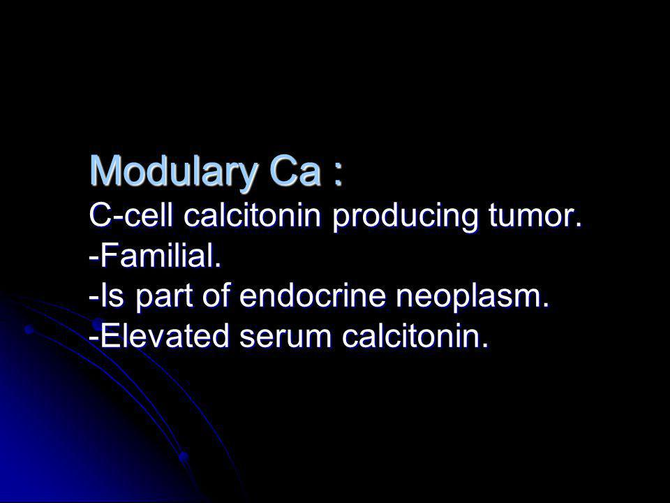 Modulary Ca : C-cell calcitonin producing tumor. -Familial