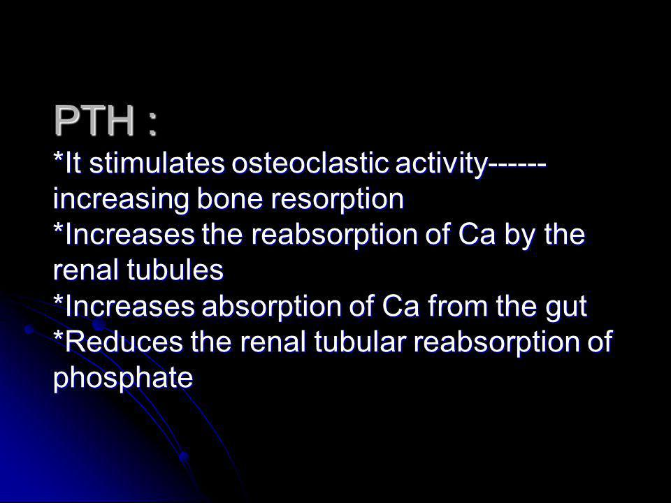 PTH : *It stimulates osteoclastic activity------increasing bone resorption *Increases the reabsorption of Ca by the renal tubules *Increases absorption of Ca from the gut *Reduces the renal tubular reabsorption of phosphate