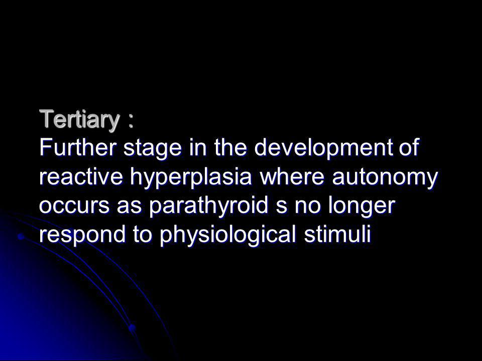 Tertiary : Further stage in the development of reactive hyperplasia where autonomy occurs as parathyroid s no longer respond to physiological stimuli