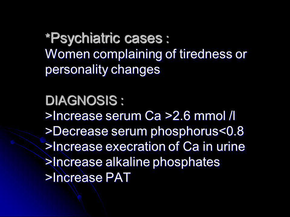 *Psychiatric cases : Women complaining of tiredness or personality changes DIAGNOSIS : >Increase serum Ca >2.6 mmol /l >Decrease serum phosphorus<0.8 >Increase execration of Ca in urine >Increase alkaline phosphates >Increase PAT