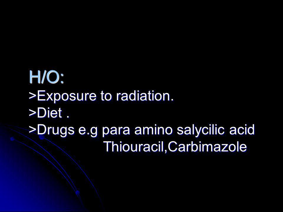 H/O: >Exposure to radiation. >Diet. >Drugs e