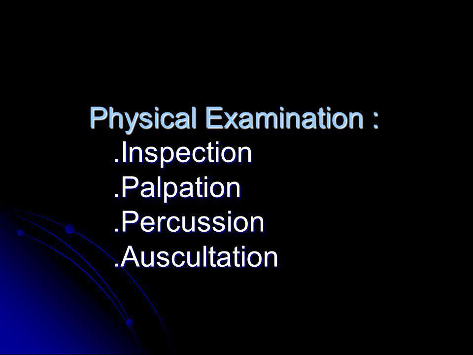 Physical Examination : .Inspection .Palpation .Percussion .Auscultation
