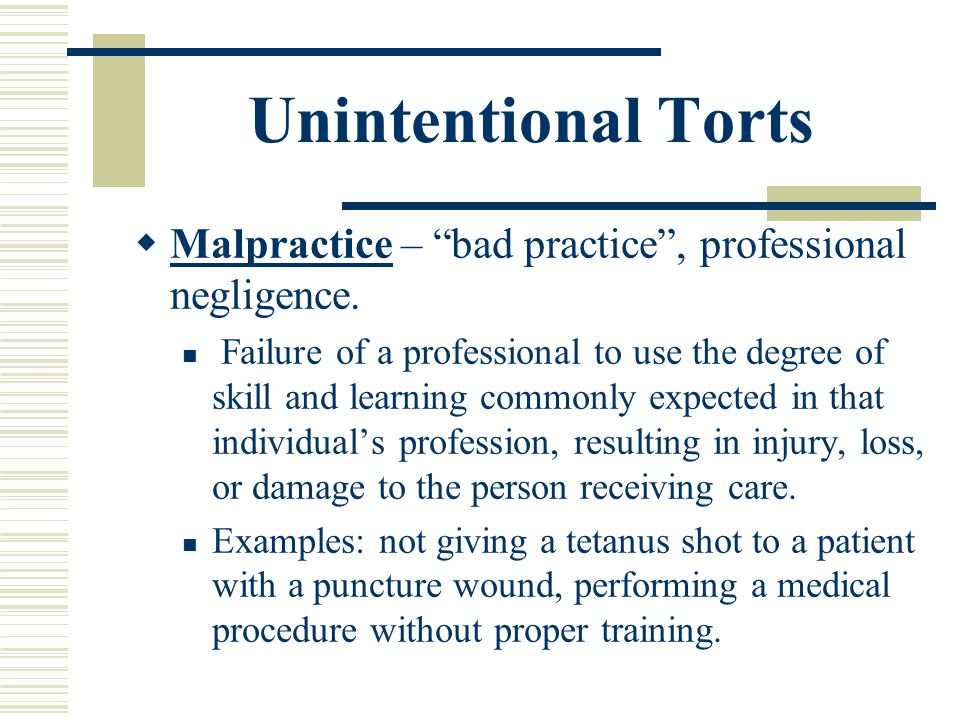Unintentional Torts Malpractice – bad practice , professional negligence.