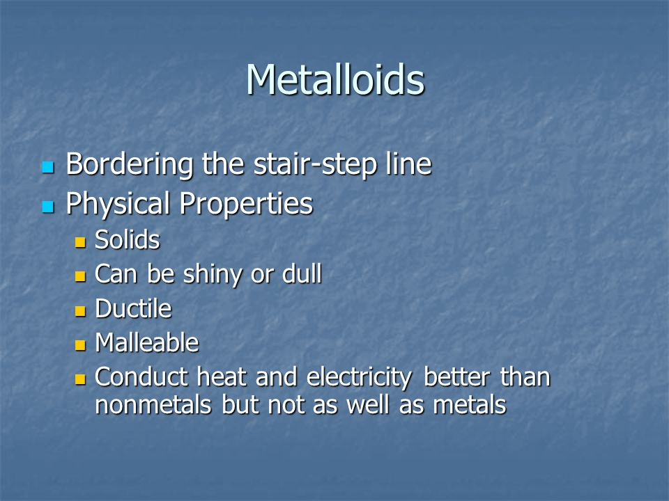 Metalloids Bordering the stair-step line Physical Properties Solids