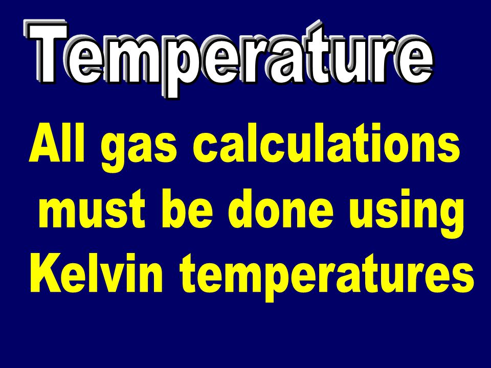 Temperature All gas calculations must be done using Kelvin temperatures