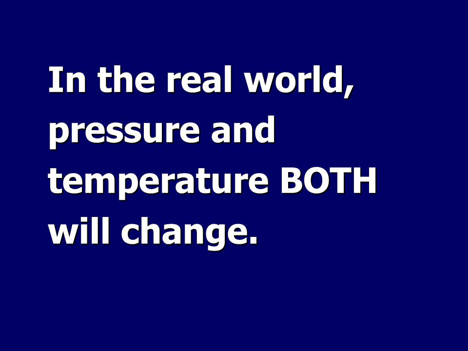 In the real world, pressure and temperature BOTH will change.