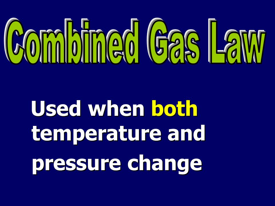 Combined Gas Law Used when both temperature and pressure change