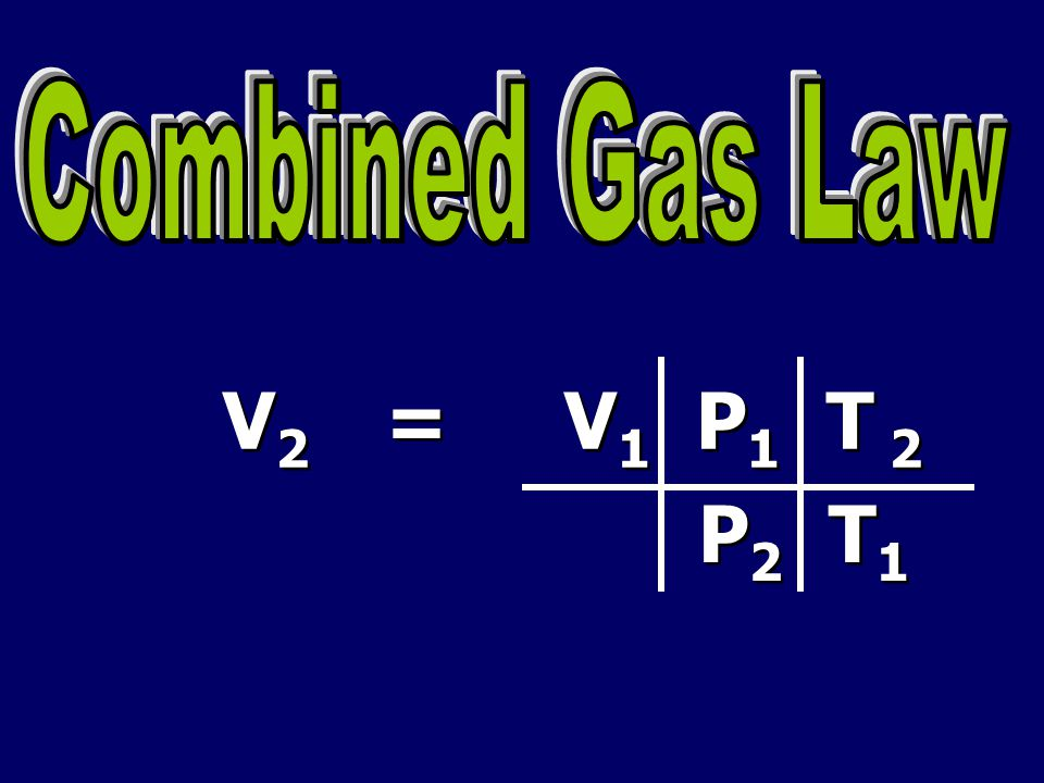 Combined Gas Law V2 = V1 P1 T 2 P2 T1