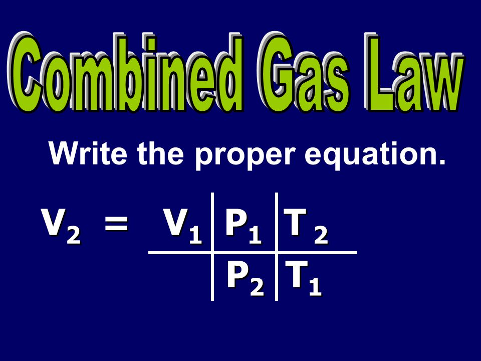 Combined Gas Law Write the proper equation. V2 = V1 P1 T 2 P2 T1