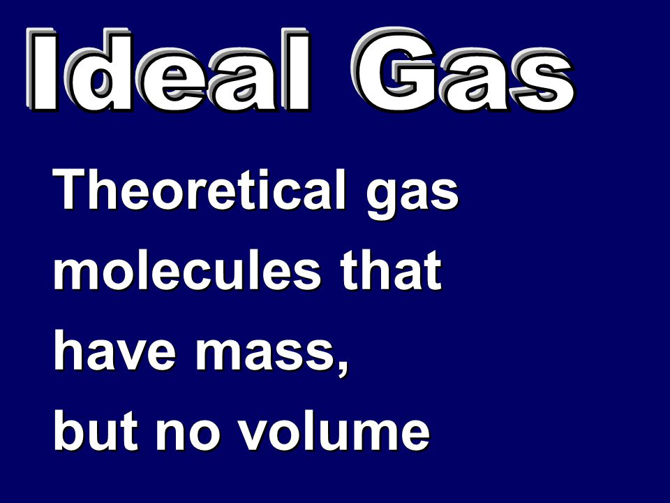 Ideal Gas Theoretical gas molecules that have mass, but no volume