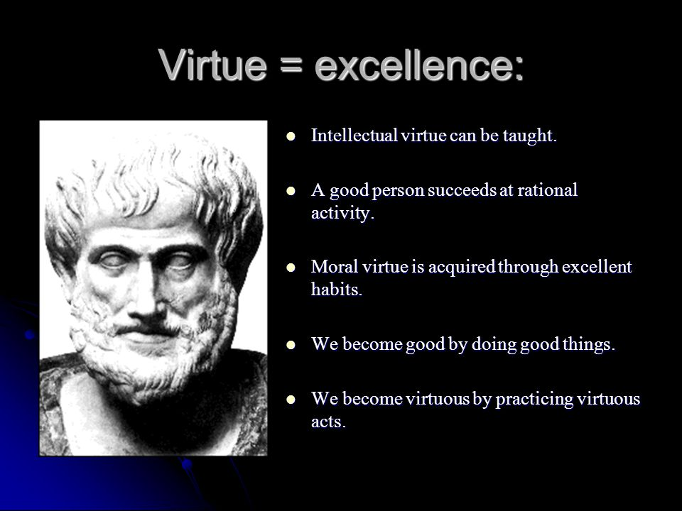 Virtue = excellence: Intellectual virtue can be taught.