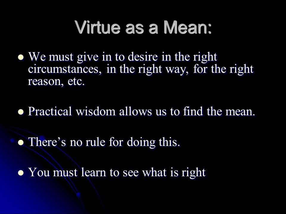 Virtue as a Mean: We must give in to desire in the right circumstances, in the right way, for the right reason, etc.