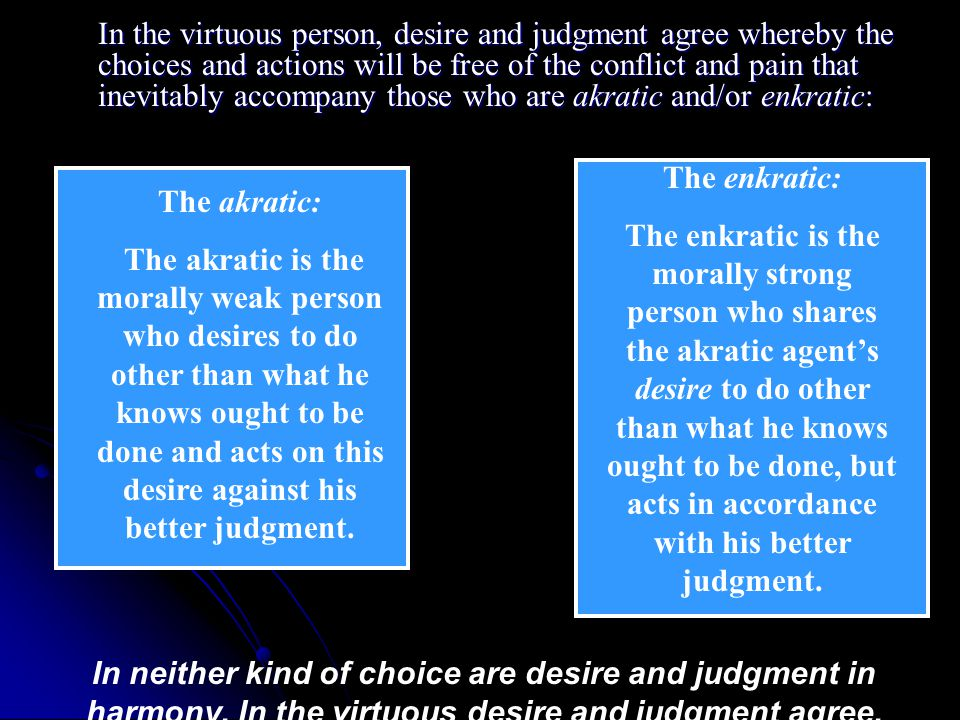 In the virtuous person, desire and judgment agree whereby the choices and actions will be free of the conflict and pain that inevitably accompany those who are akratic and/or enkratic: