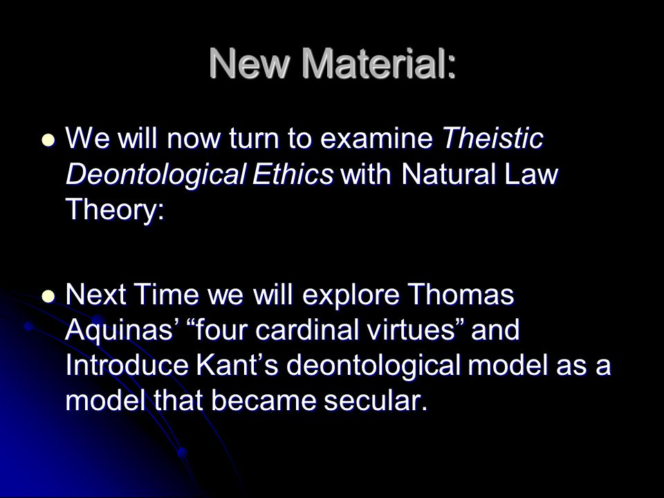 New Material: We will now turn to examine Theistic Deontological Ethics with Natural Law Theory: