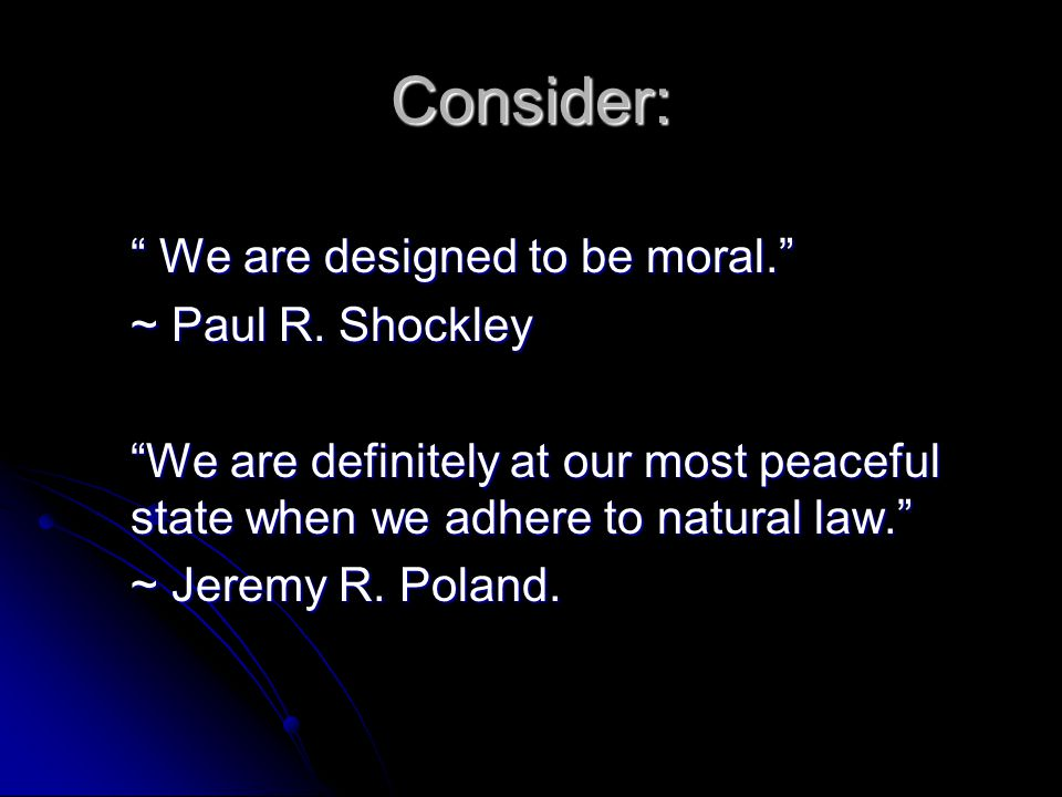 Consider: We are designed to be moral. ~ Paul R. Shockley