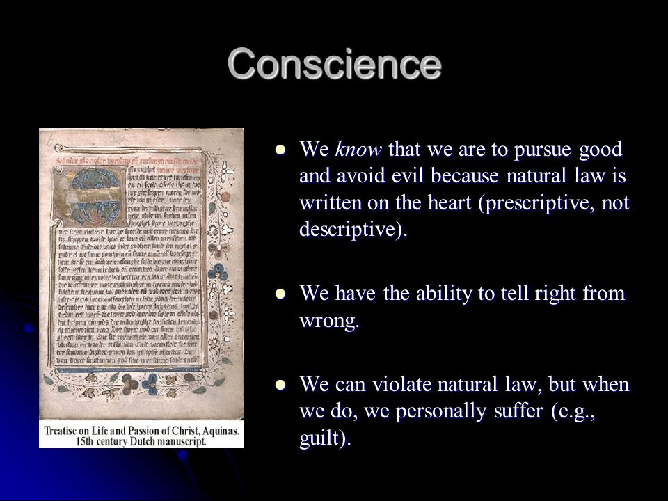 Conscience We know that we are to pursue good and avoid evil because natural law is written on the heart (prescriptive, not descriptive).