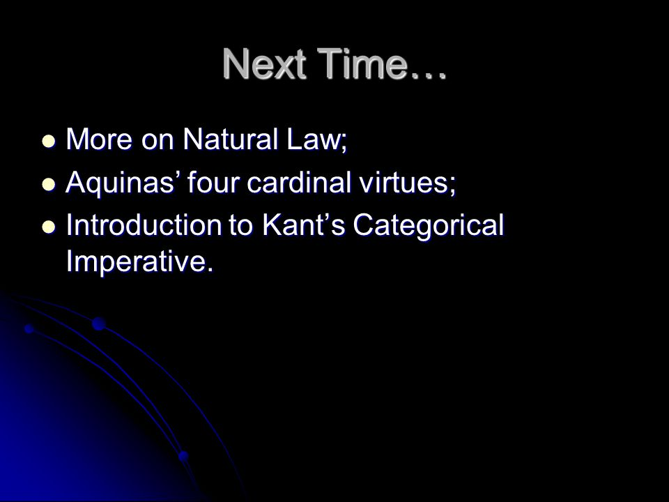 Next Time… More on Natural Law; Aquinas' four cardinal virtues;