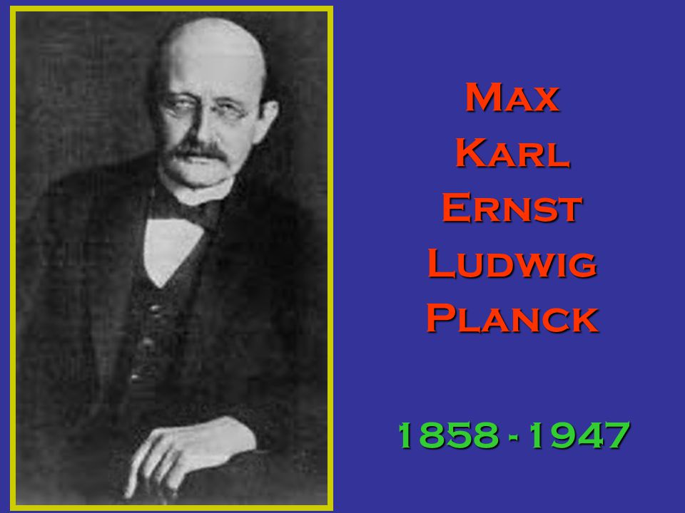 Max Karl Ernst Ludwig Planck 1858 - 1947