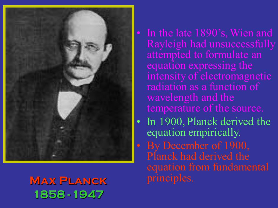 In the late 1890's, Wien and Rayleigh had unsuccessfully attempted to formulate an equation expressing the intensity of electromagnetic radiation as a function of wavelength and the temperature of the source.