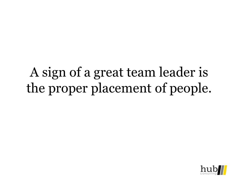 A sign of a great team leader is the proper placement of people.