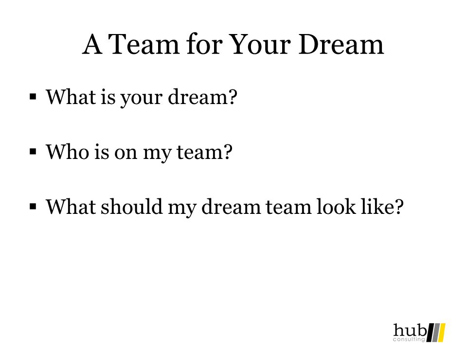 A Team for Your Dream What is your dream Who is on my team