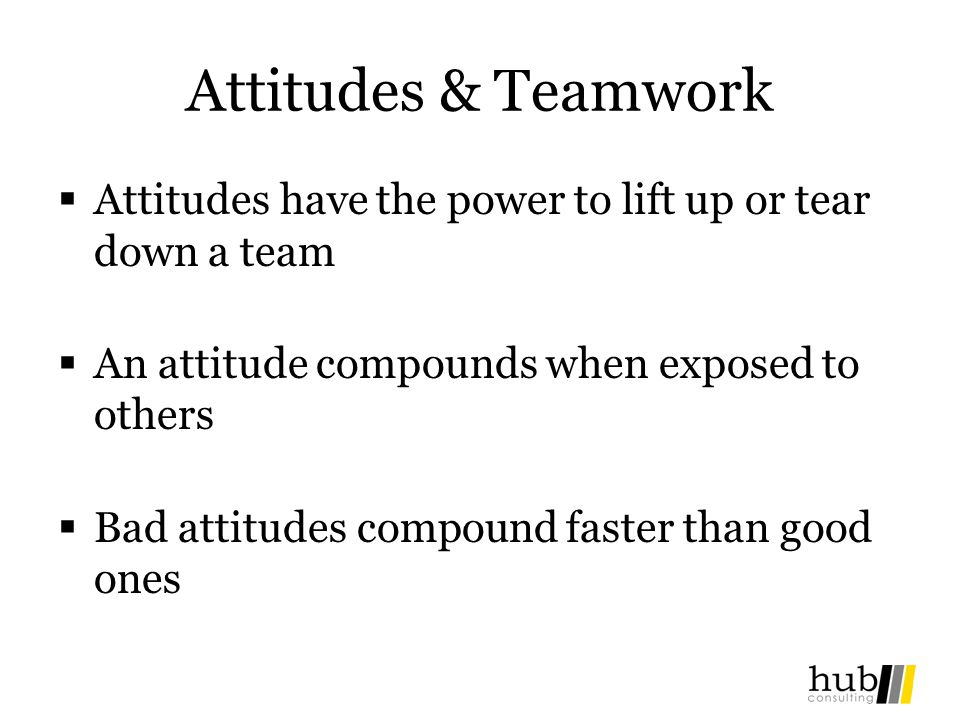 Attitudes & Teamwork Attitudes have the power to lift up or tear down a team. An attitude compounds when exposed to others.