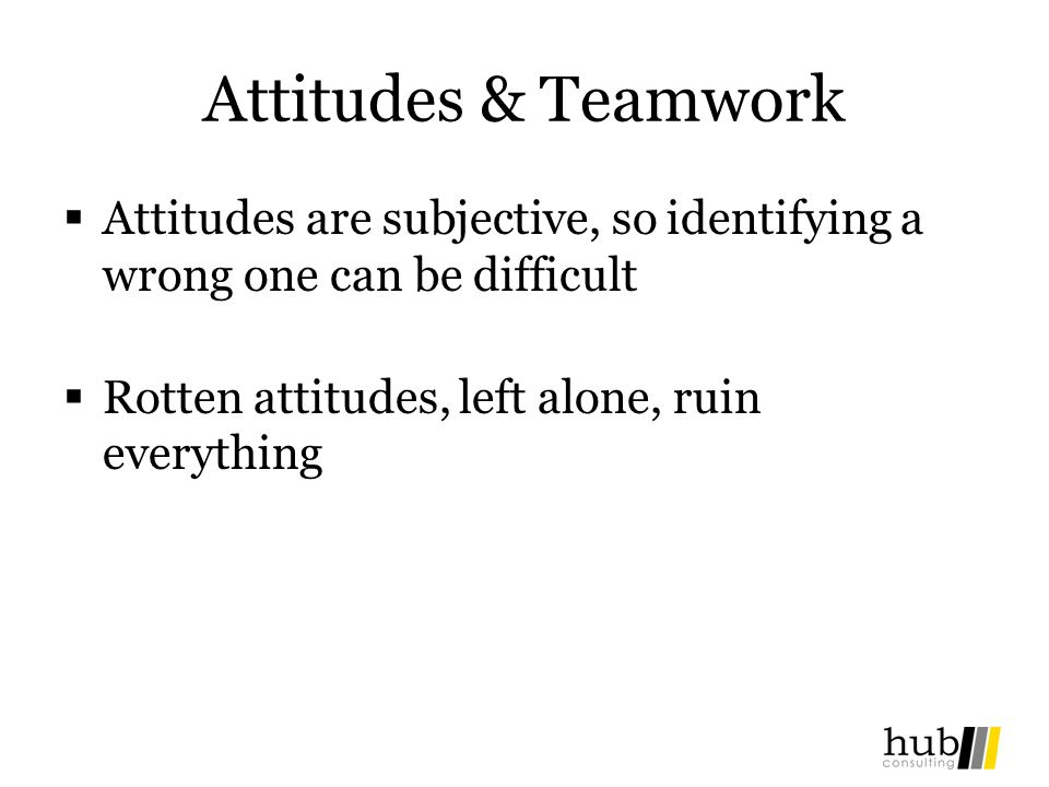 Attitudes & Teamwork Attitudes are subjective, so identifying a wrong one can be difficult.