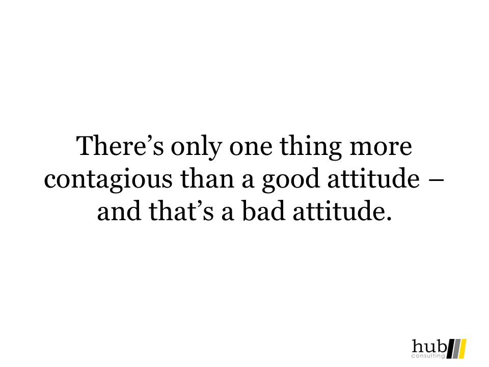 There's only one thing more contagious than a good attitude – and that's a bad attitude.