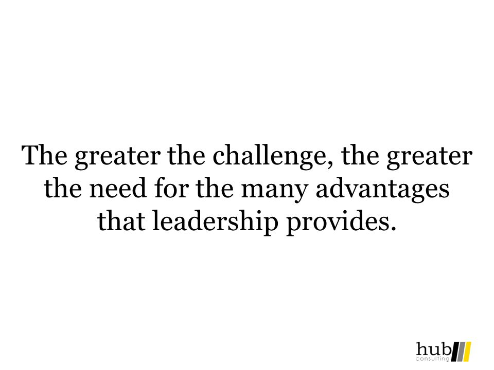 The greater the challenge, the greater the need for the many advantages that leadership provides.