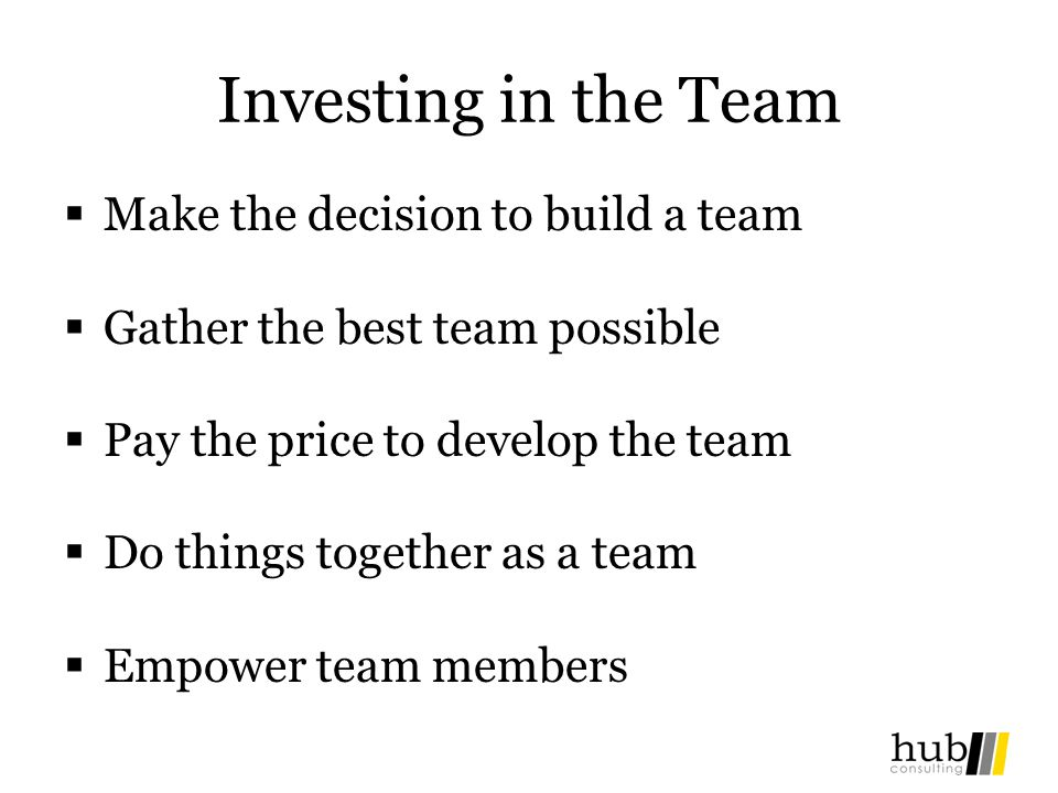 Investing in the Team Make the decision to build a team