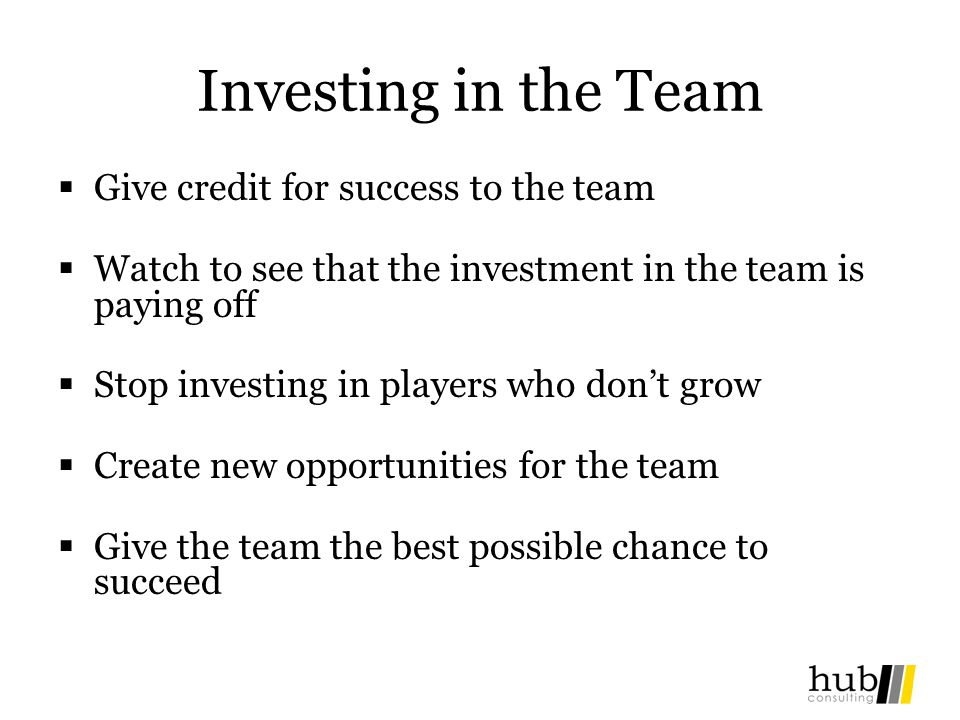 Investing in the Team Give credit for success to the team