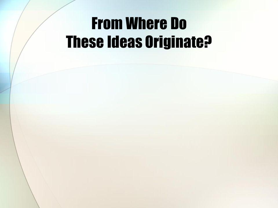 From Where Do These Ideas Originate