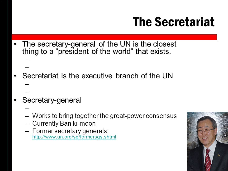 The Secretariat The secretary-general of the UN is the closest thing to a president of the world that exists.