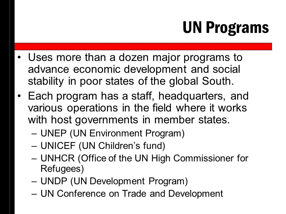 UN Programs Uses more than a dozen major programs to advance economic development and social stability in poor states of the global South.