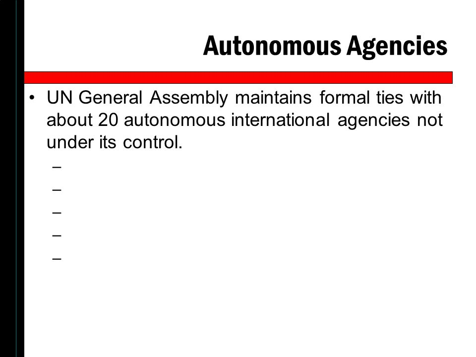 Autonomous Agencies UN General Assembly maintains formal ties with about 20 autonomous international agencies not under its control.