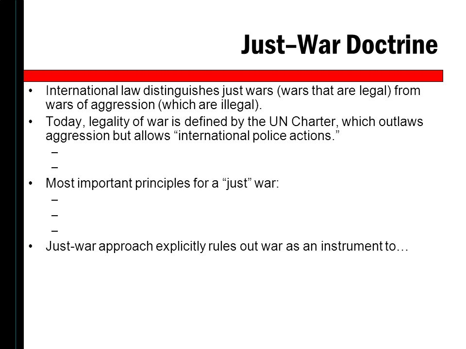 Just–War Doctrine International law distinguishes just wars (wars that are legal) from wars of aggression (which are illegal).