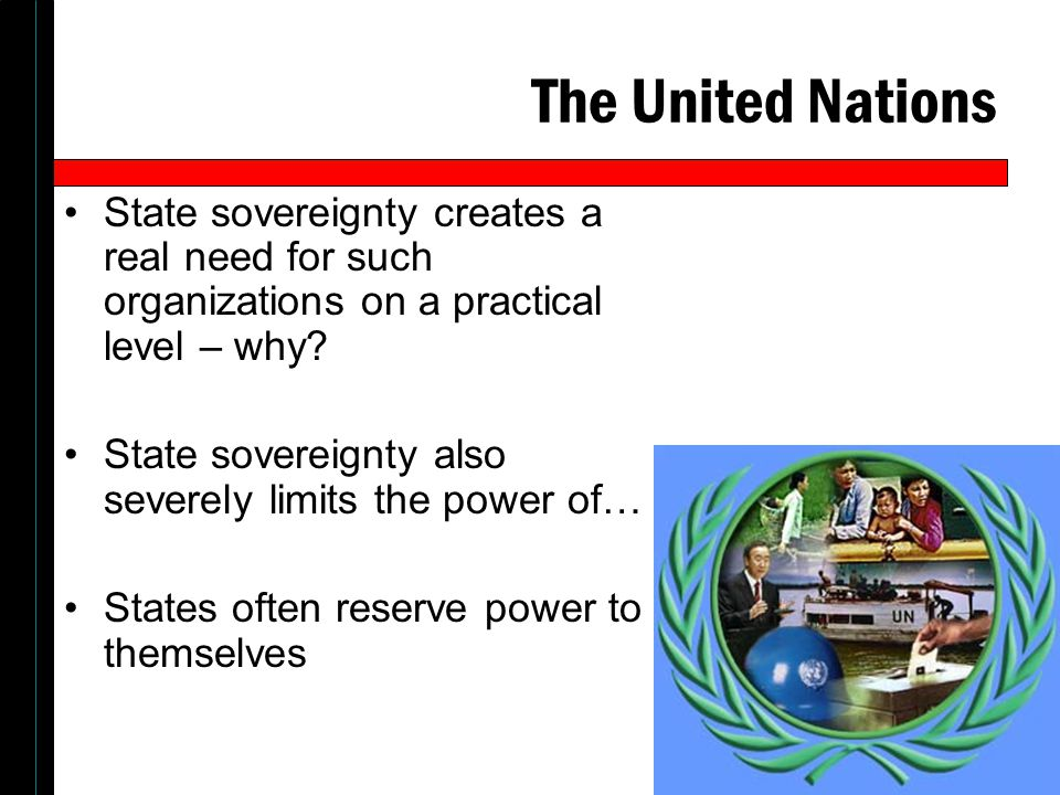 The United Nations State sovereignty creates a real need for such organizations on a practical level – why