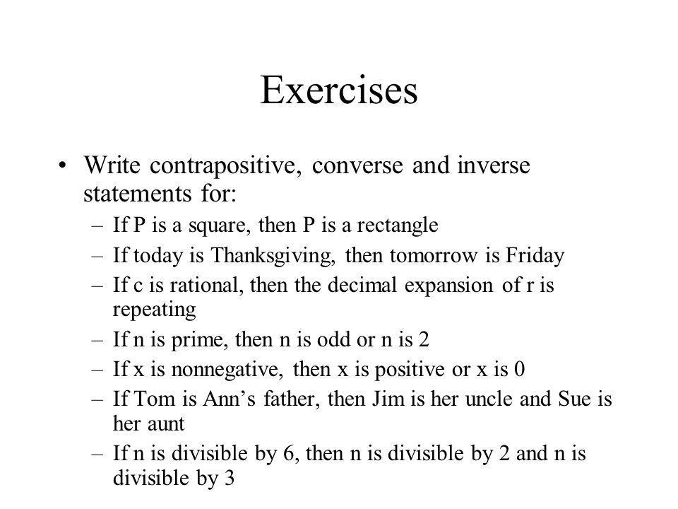 Exercises Write contrapositive, converse and inverse statements for: