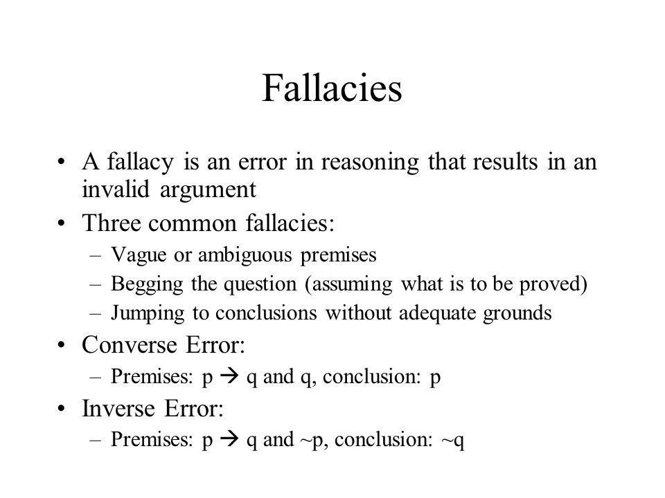 Fallacies A fallacy is an error in reasoning that results in an invalid argument. Three common fallacies:
