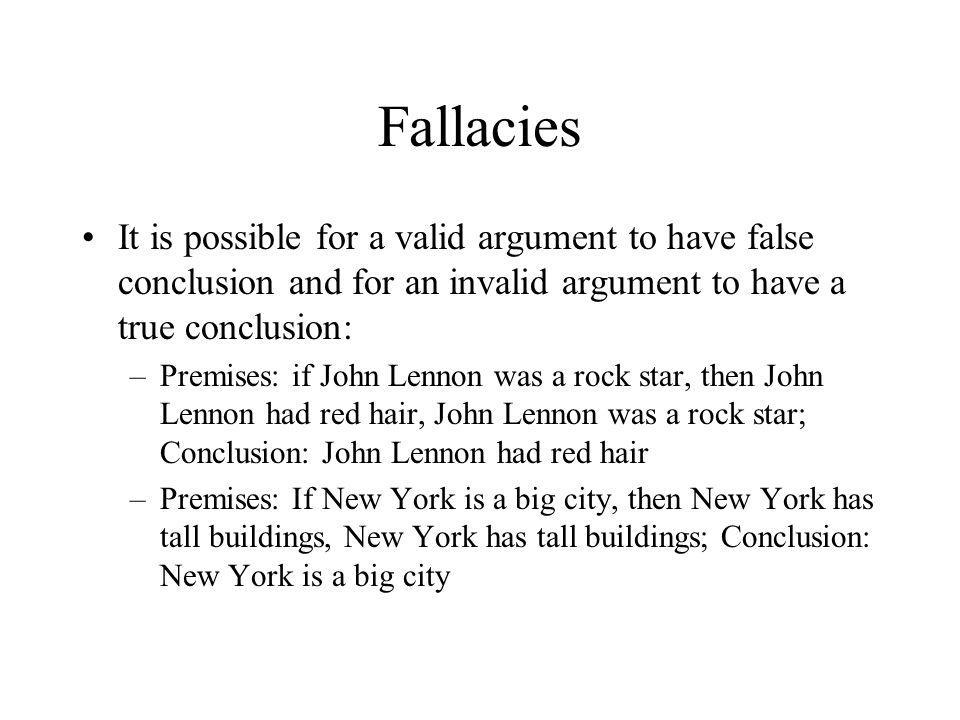 Fallacies It is possible for a valid argument to have false conclusion and for an invalid argument to have a true conclusion: