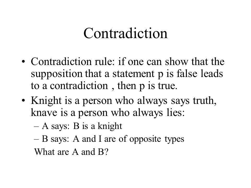 Contradiction Contradiction rule: if one can show that the supposition that a statement p is false leads to a contradiction , then p is true.
