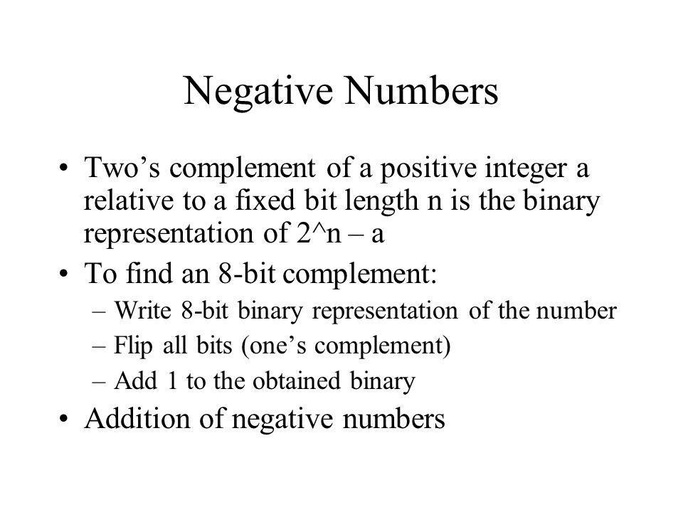 Negative Numbers Two's complement of a positive integer a relative to a fixed bit length n is the binary representation of 2^n – a.