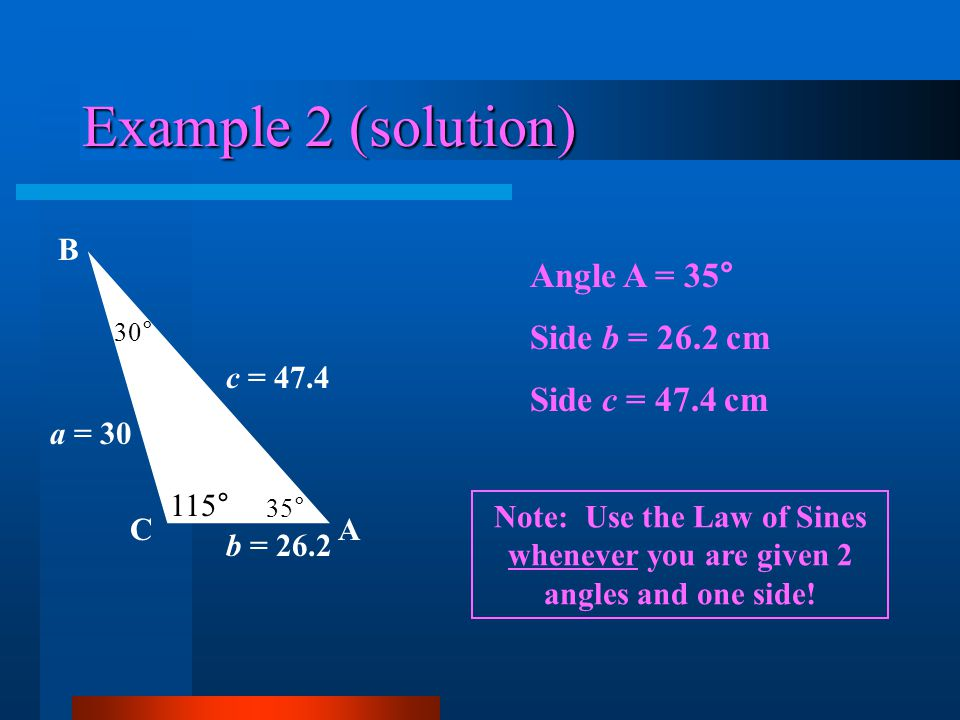 Example 2 (solution) Angle A = 35° Side b = 26.2 cm Side c = 47.4 cm A