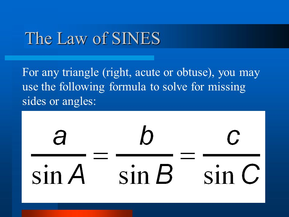 The Law of SINES For any triangle (right, acute or obtuse), you may use the following formula to solve for missing sides or angles: