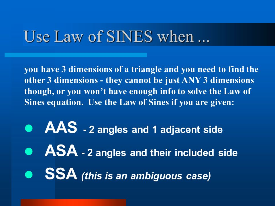 Use Law of SINES when ... AAS - 2 angles and 1 adjacent side