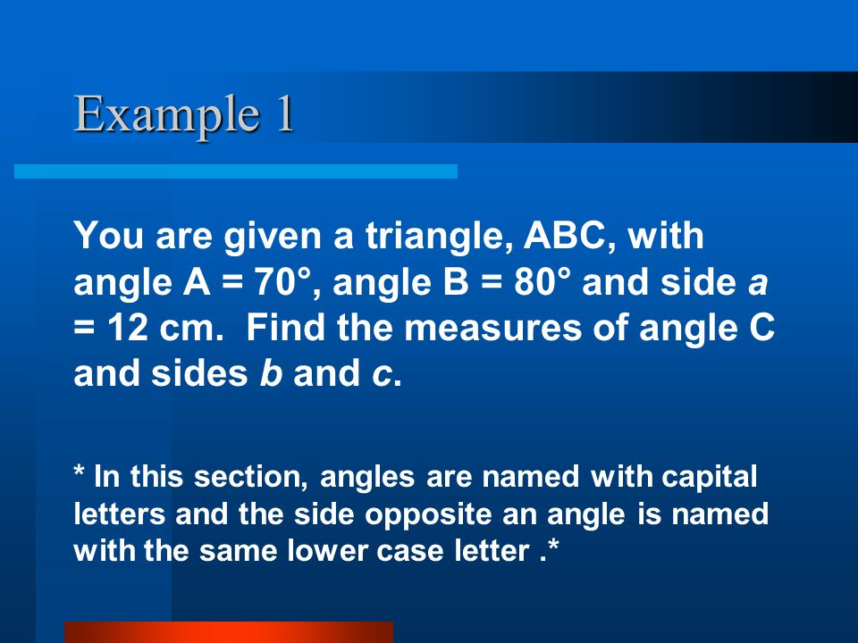 Example 1 You are given a triangle, ABC, with angle A = 70°, angle B = 80° and side a = 12 cm. Find the measures of angle C and sides b and c.